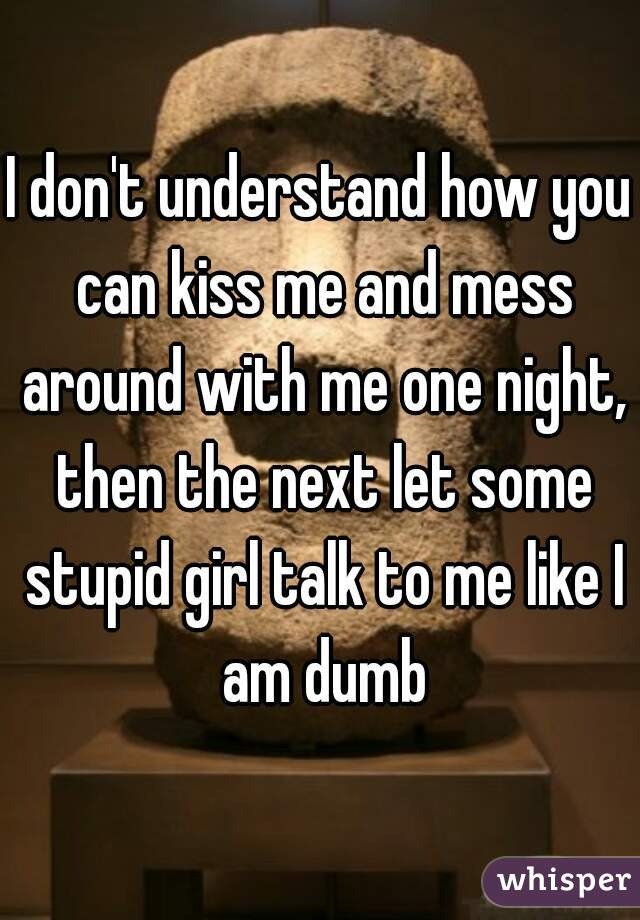 I don't understand how you can kiss me and mess around with me one night, then the next let some stupid girl talk to me like I am dumb