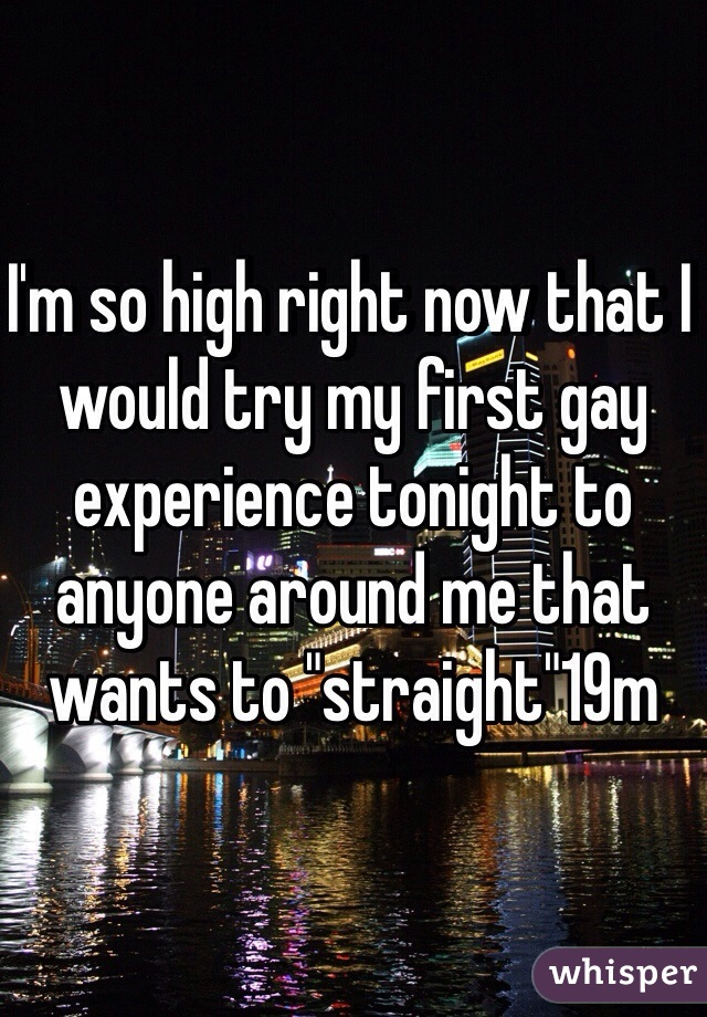 """I'm so high right now that I would try my first gay experience tonight to anyone around me that wants to """"straight""""19m"""
