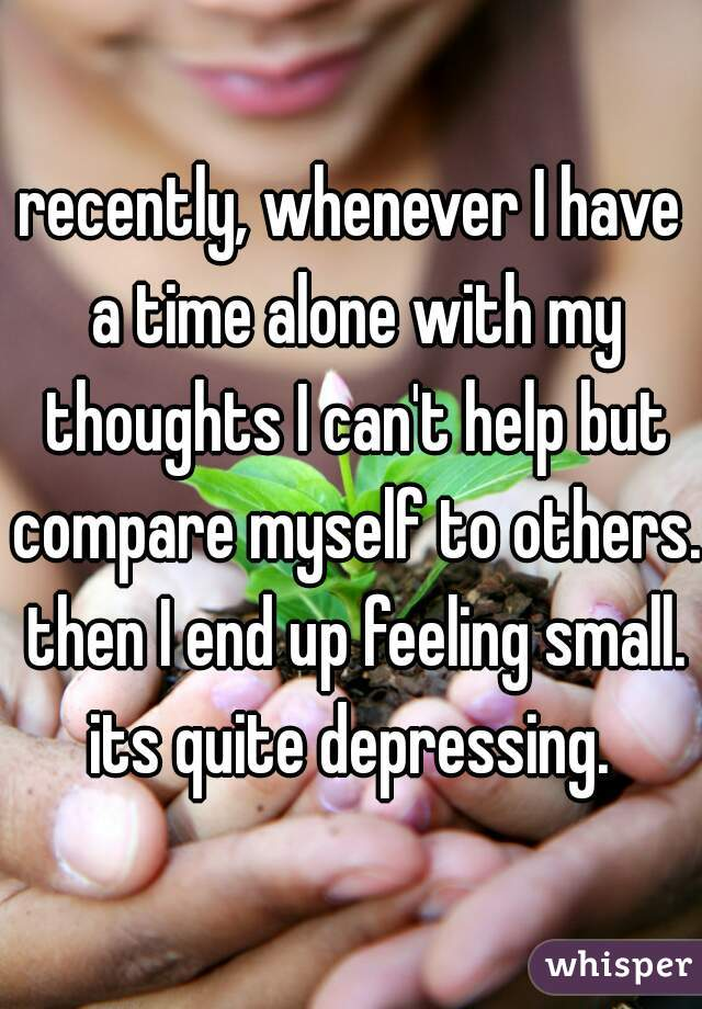 recently, whenever I have a time alone with my thoughts I can't help but compare myself to others. then I end up feeling small. its quite depressing.