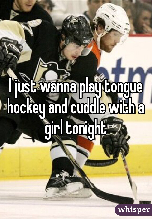 I just wanna play tongue hockey and cuddle with a girl tonight
