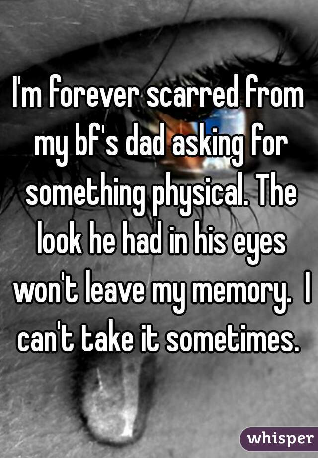 I'm forever scarred from my bf's dad asking for something physical. The look he had in his eyes won't leave my memory.  I can't take it sometimes.