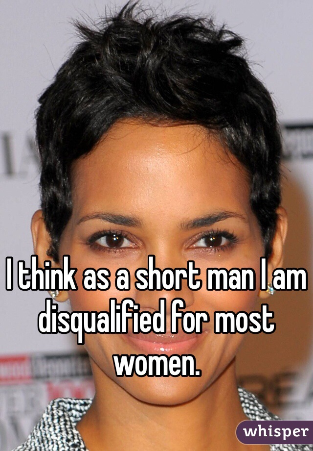 I think as a short man I am disqualified for most women.