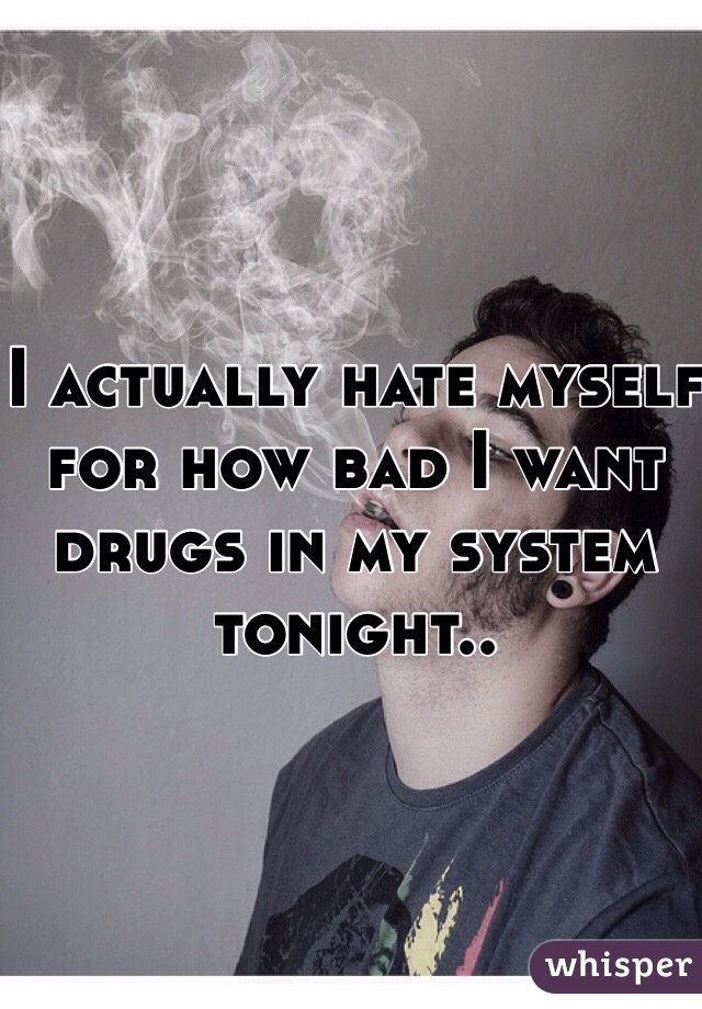 I actually hate myself for how bad I want drugs in my system tonight..