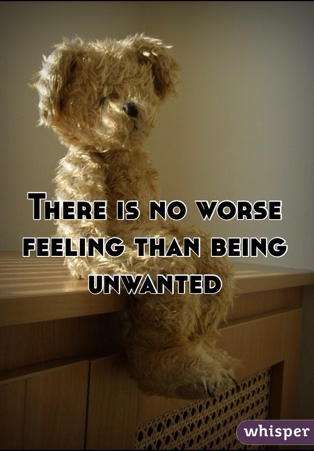 There is no worse feeling than being unwanted
