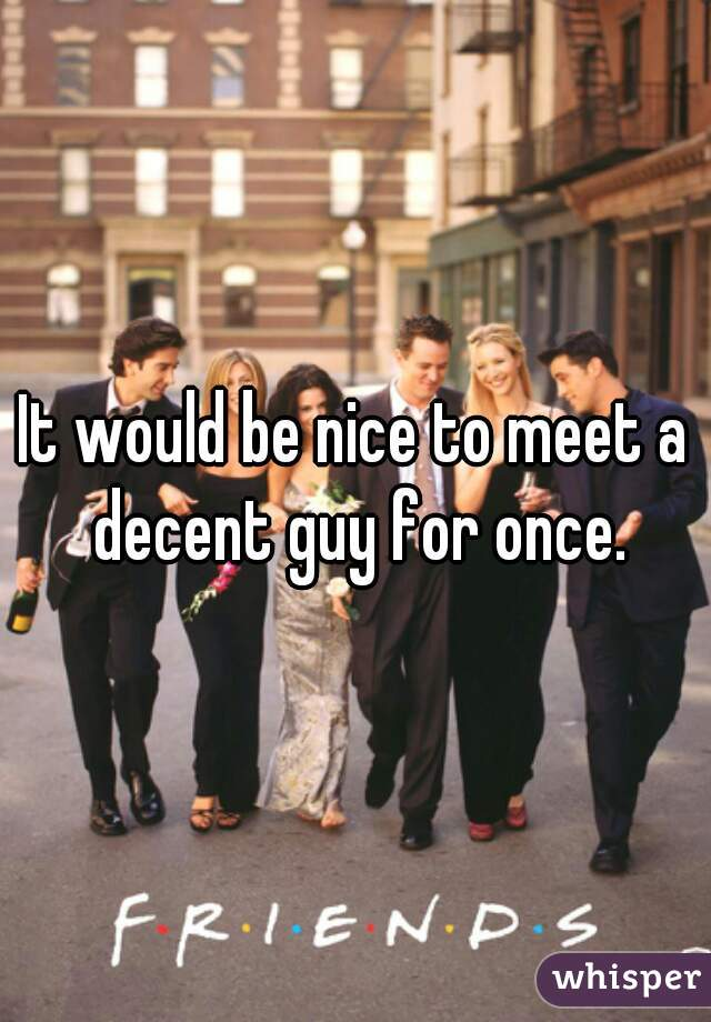 It would be nice to meet a decent guy for once.