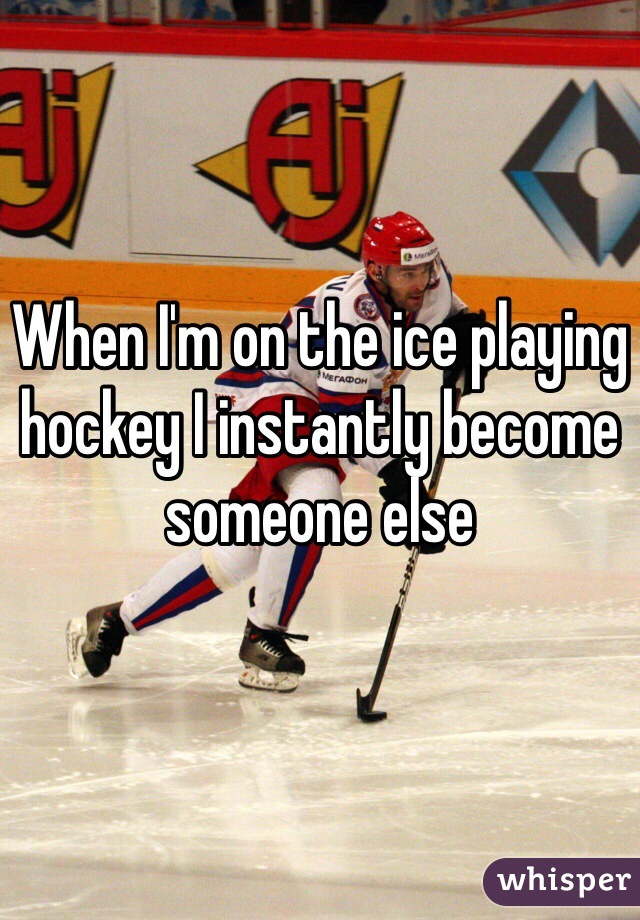 When I'm on the ice playing hockey I instantly become someone else