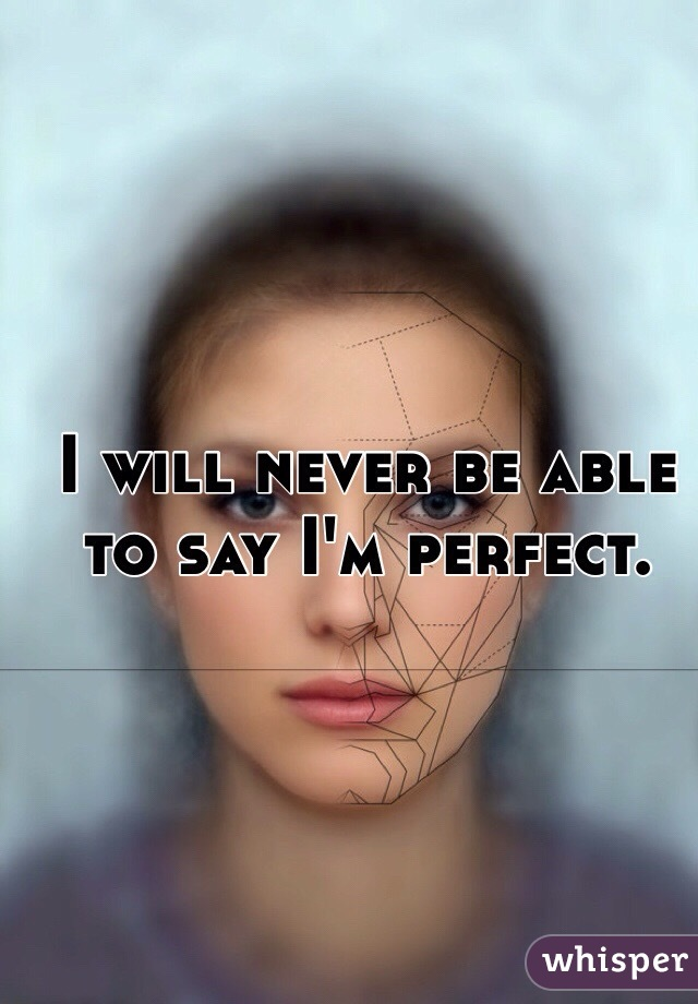 I will never be able to say I'm perfect.