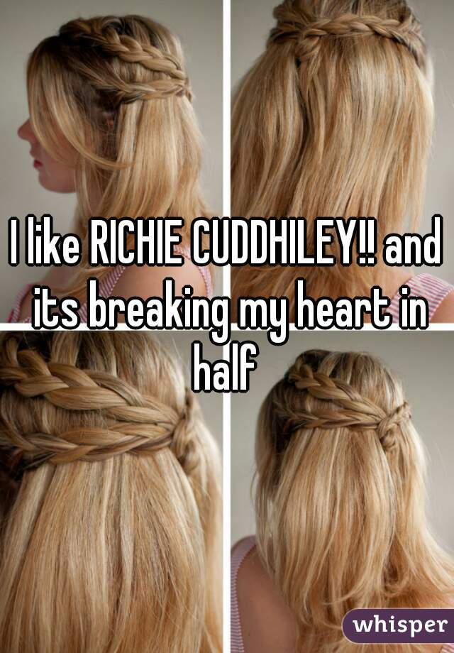 I like RICHIE CUDDHILEY!! and its breaking my heart in half