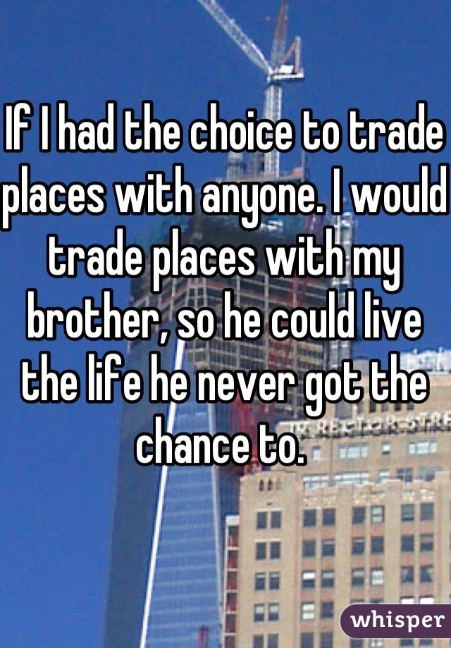 If I had the choice to trade places with anyone. I would trade places with my brother, so he could live the life he never got the chance to.