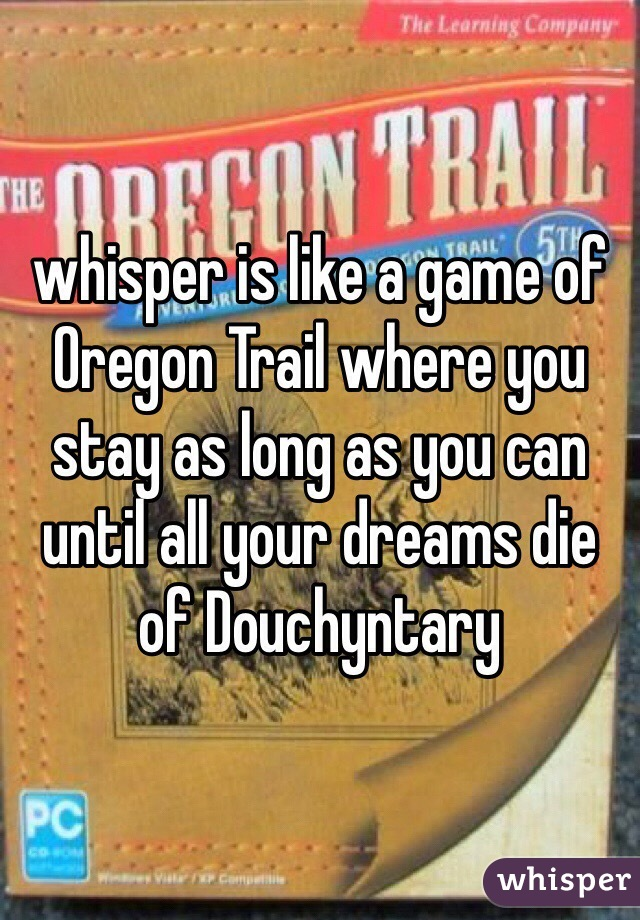 whisper is like a game of Oregon Trail where you stay as long as you can until all your dreams die of Douchyntary