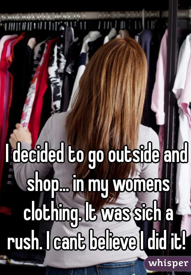 I decided to go outside and shop... in my womens clothing. It was sich a rush. I cant believe I did it!