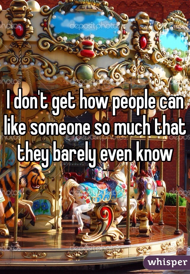 I don't get how people can like someone so much that they barely even know