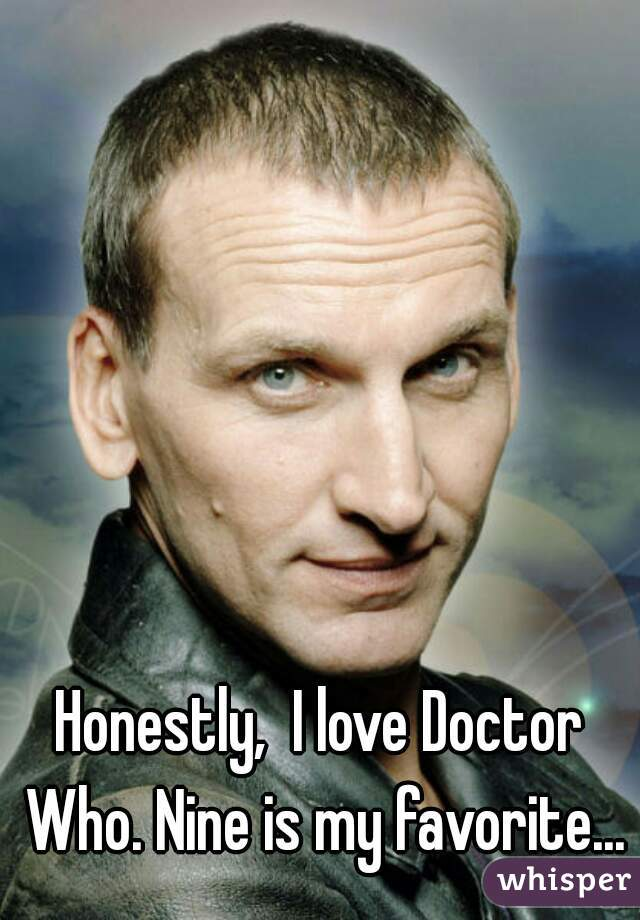 Honestly,  I love Doctor Who. Nine is my favorite...