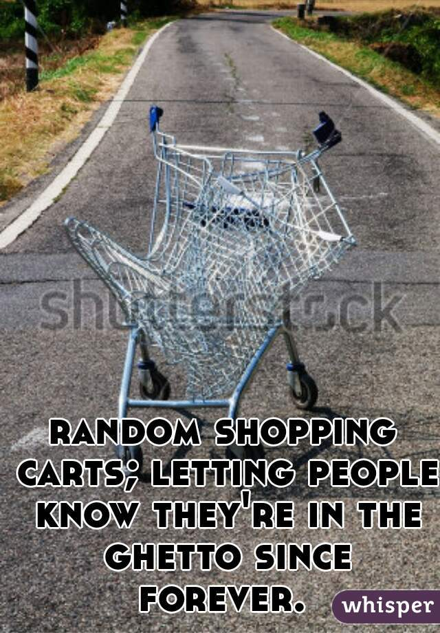 random shopping carts; letting people know they're in the ghetto since forever.