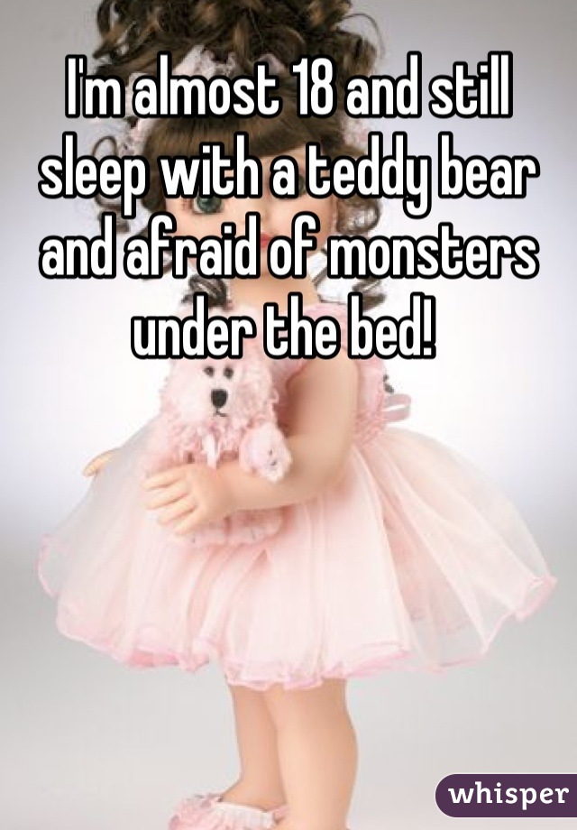 I'm almost 18 and still sleep with a teddy bear and afraid of monsters under the bed!