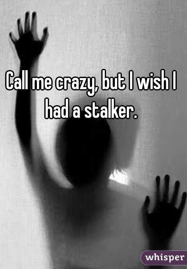 Call me crazy, but I wish I had a stalker.