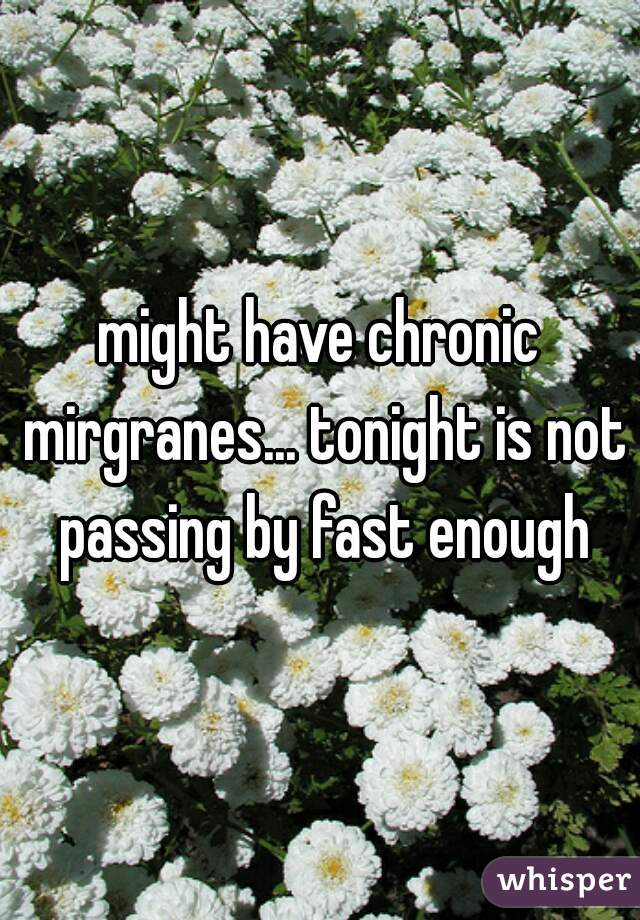 might have chronic mirgranes... tonight is not passing by fast enough
