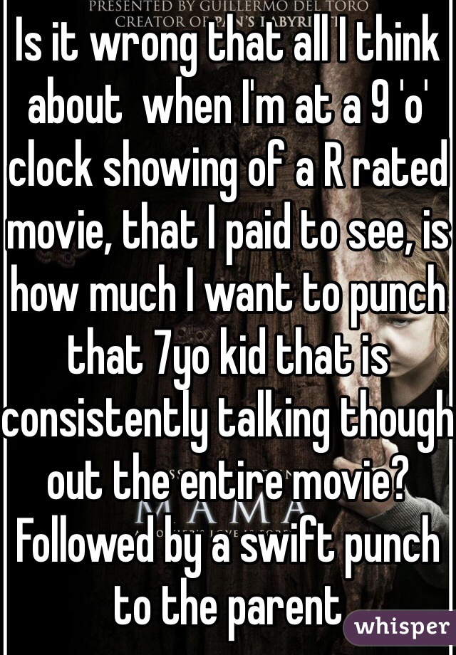 Is it wrong that all I think about  when I'm at a 9 'o' clock showing of a R rated movie, that I paid to see, is how much I want to punch that 7yo kid that is consistently talking though out the entire movie? Followed by a swift punch to the parent