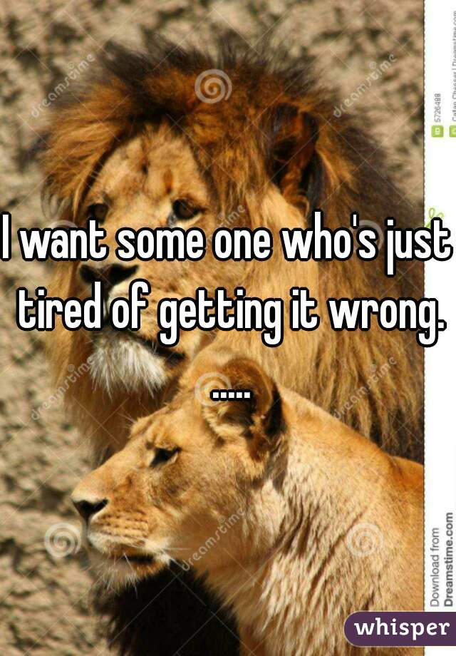 I want some one who's just tired of getting it wrong. .....