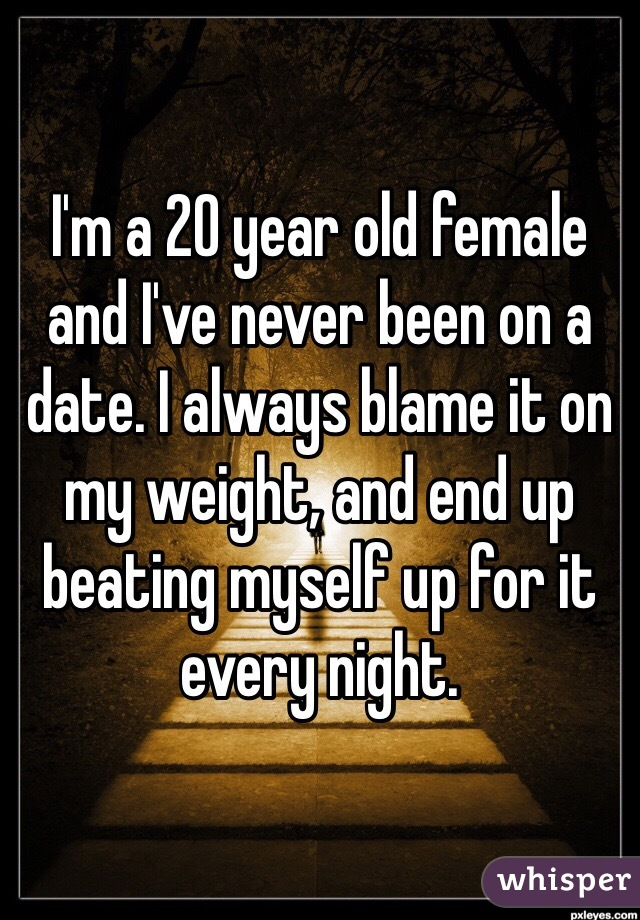 I'm a 20 year old female and I've never been on a date. I always blame it on my weight, and end up beating myself up for it every night.