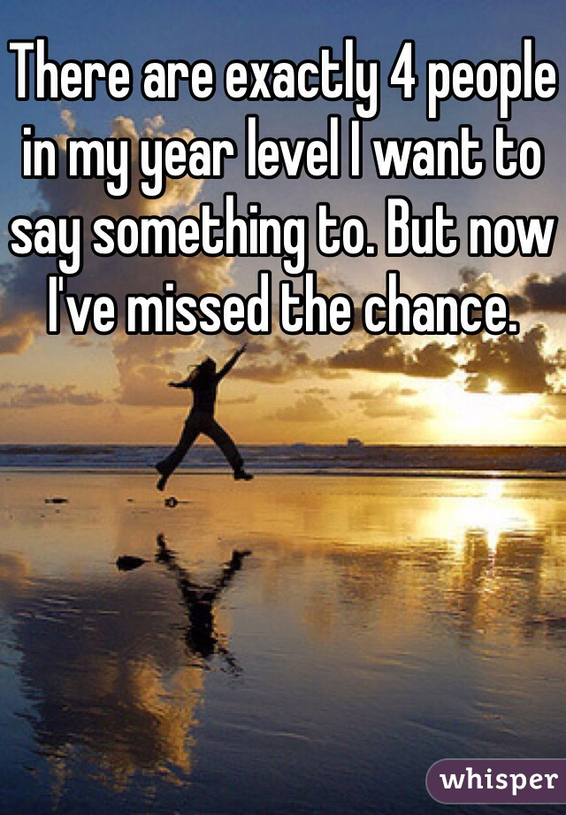 There are exactly 4 people in my year level I want to say something to. But now I've missed the chance.