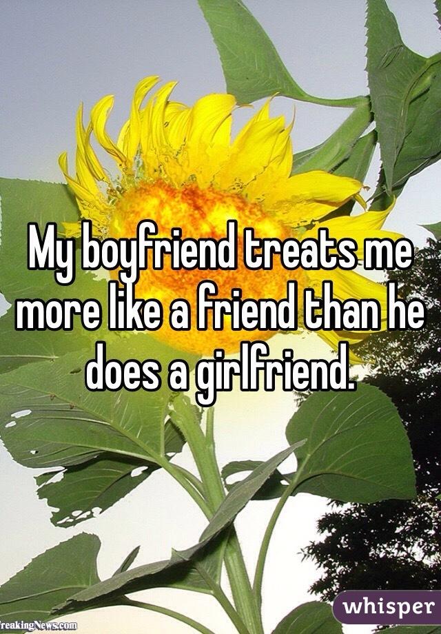 My boyfriend treats me more like a friend than he does a girlfriend.