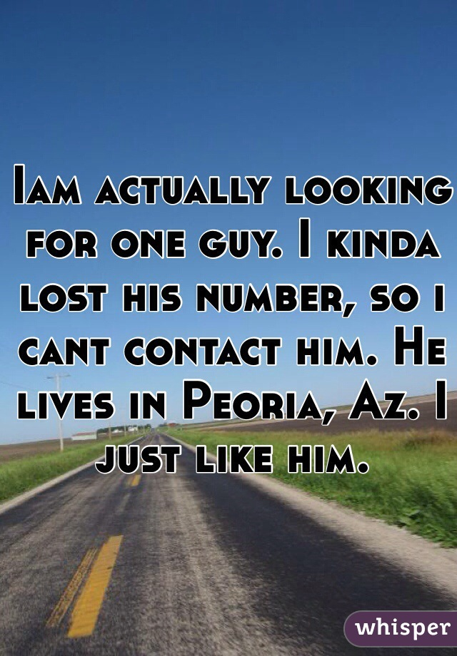 Iam actually looking for one guy. I kinda lost his number, so i cant contact him. He lives in Peoria, Az. I just like him.