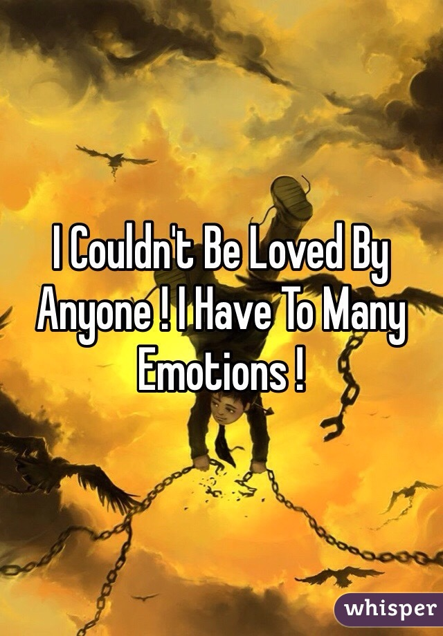 I Couldn't Be Loved By Anyone ! I Have To Many Emotions !
