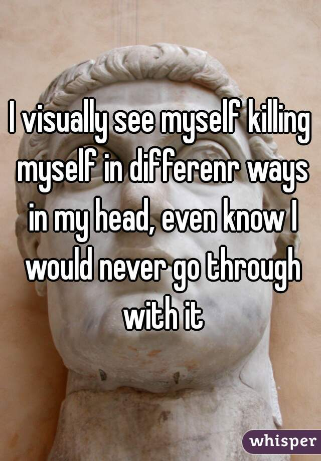I visually see myself killing myself in differenr ways in my head, even know I would never go through with it