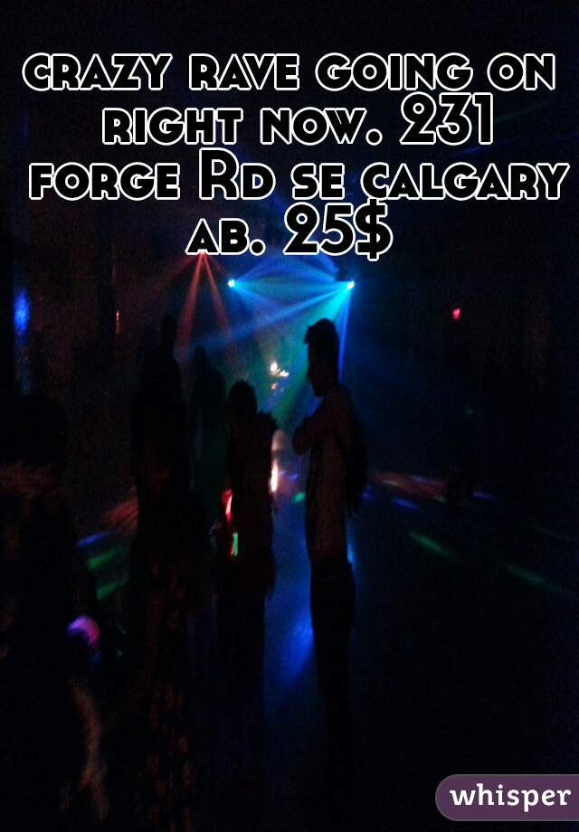 crazy rave going on right now. 231 forge Rd se calgary ab. 25$