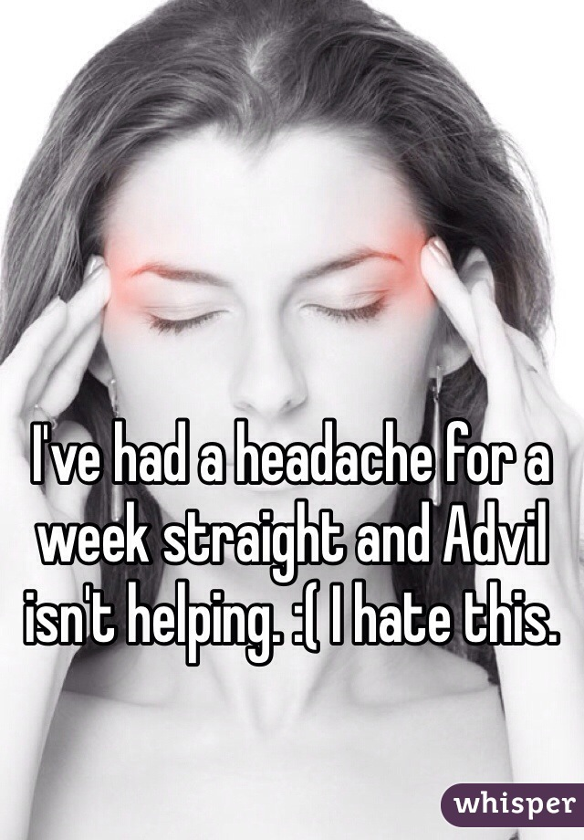 I've had a headache for a week straight and Advil isn't helping. :( I hate this.