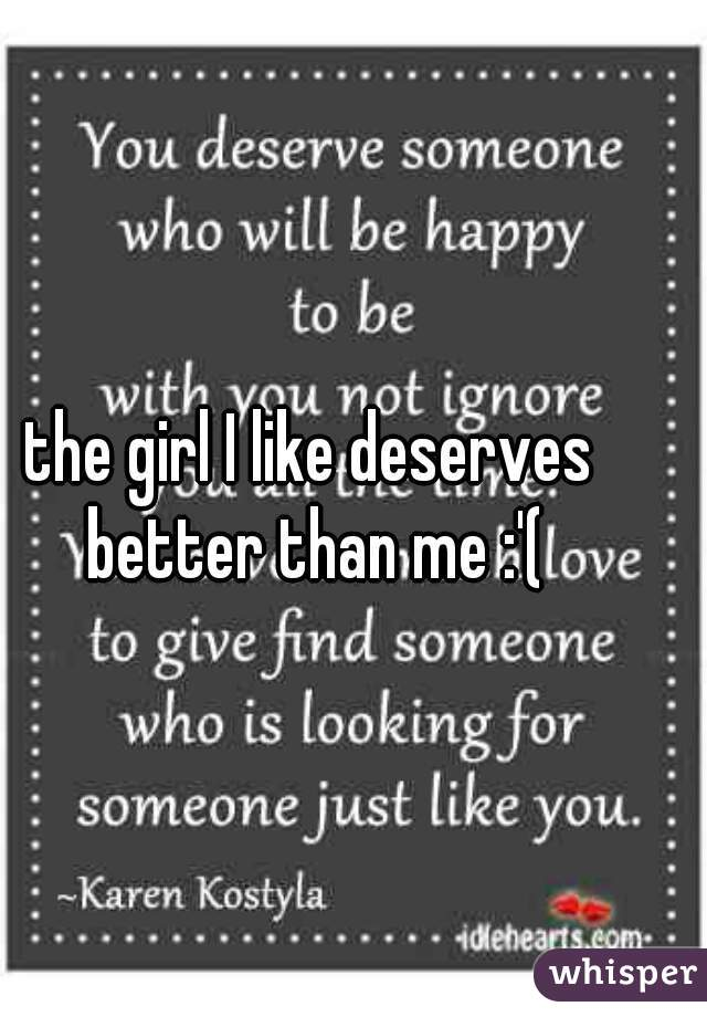 the girl I like deserves better than me :'(