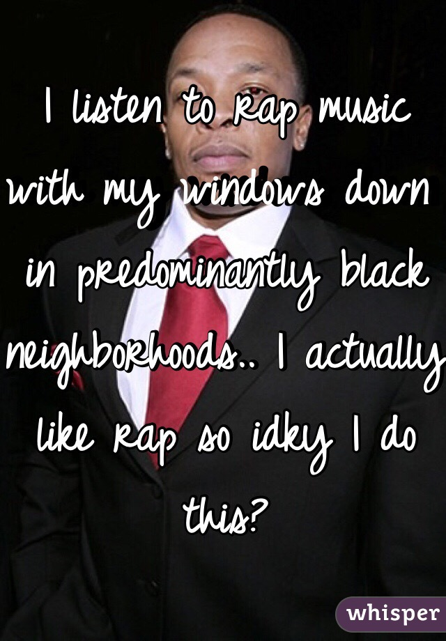 I listen to rap music with my windows down in predominantly black neighborhoods.. I actually like rap so idky I do this?
