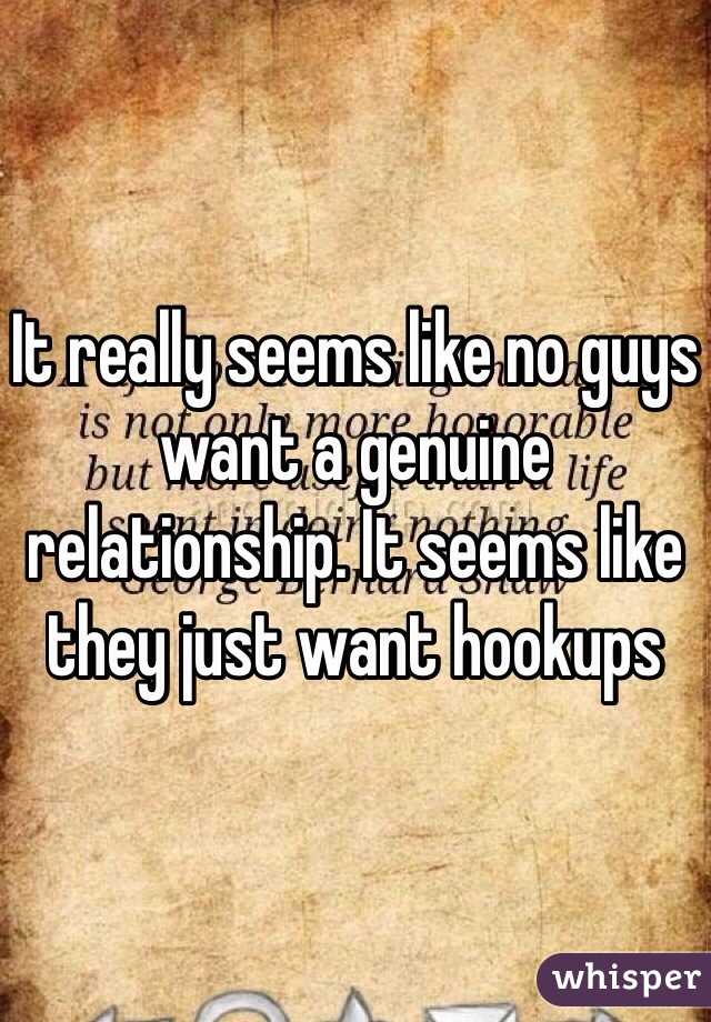 It really seems like no guys want a genuine relationship. It seems like they just want hookups