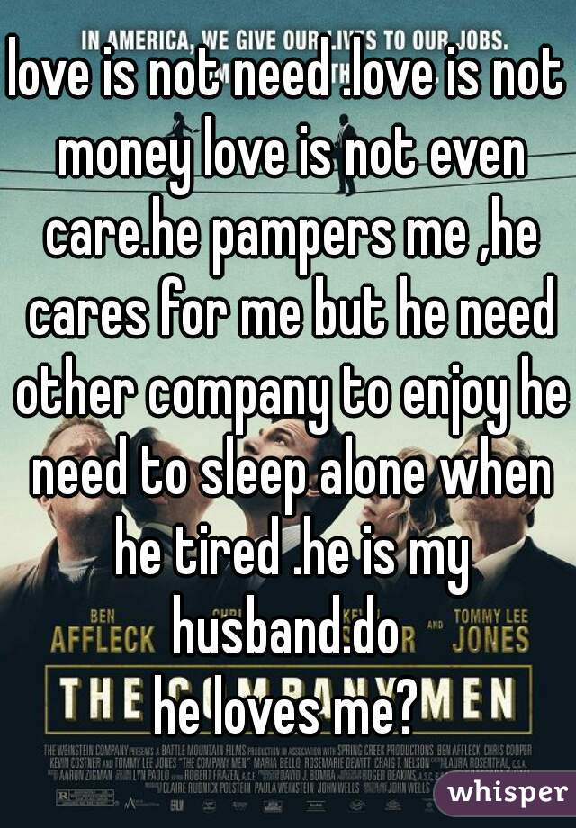 love is not need .love is not money love is not even care.he pampers me ,he cares for me but he need other company to enjoy he need to sleep alone when he tired .he is my husband.do  he loves me?