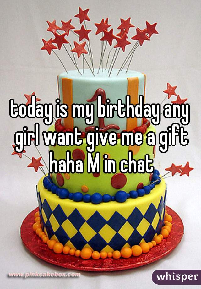 today is my birthday any girl want give me a gift haha M in chat