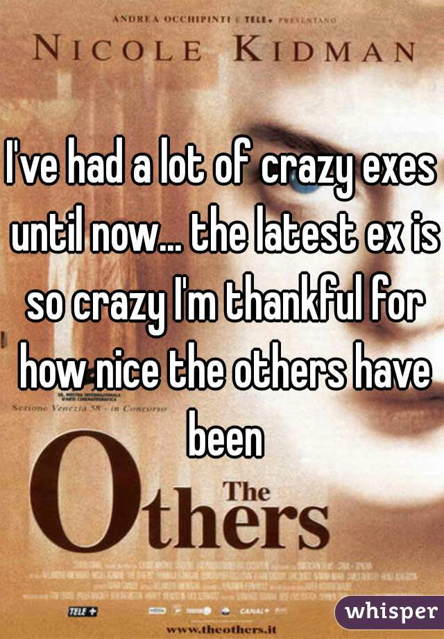 I've had a lot of crazy exes until now... the latest ex is so crazy I'm thankful for how nice the others have been
