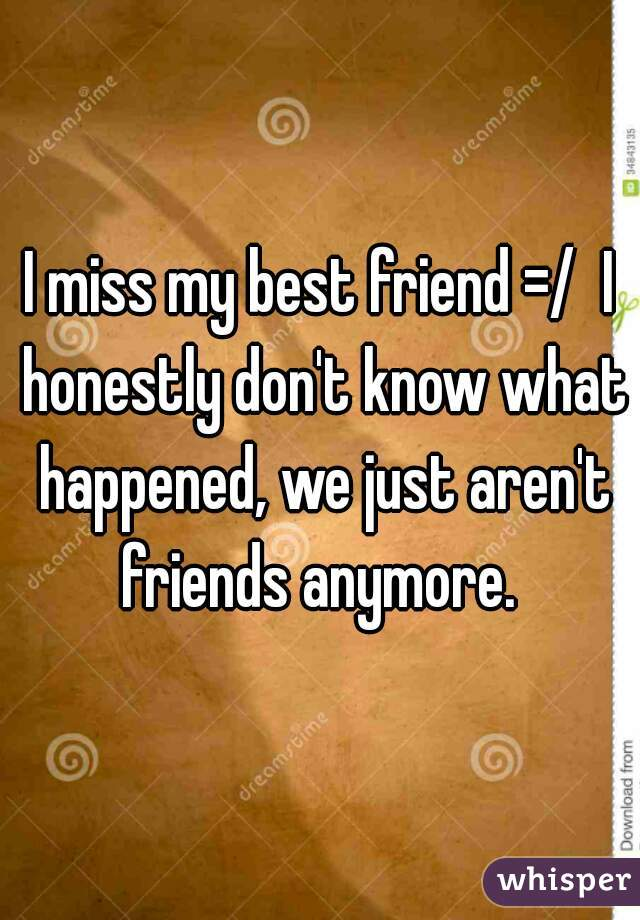 I miss my best friend =/  I honestly don't know what happened, we just aren't friends anymore.