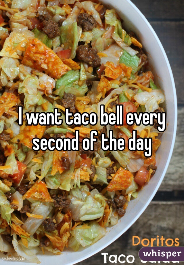 I want taco bell every second of the day