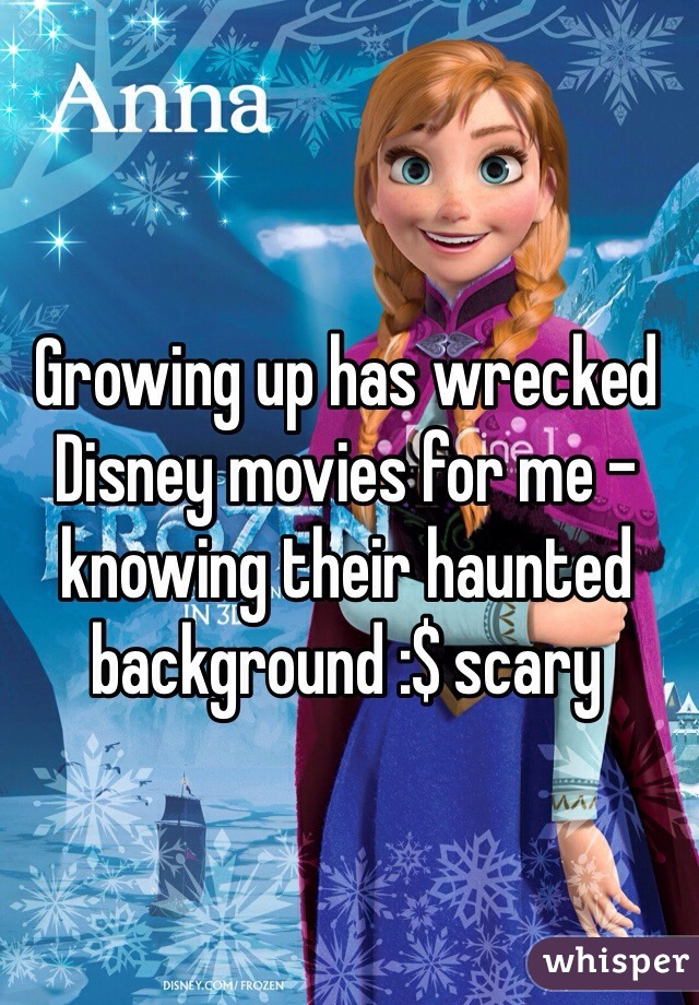 Growing up has wrecked Disney movies for me - knowing their haunted background :$ scary