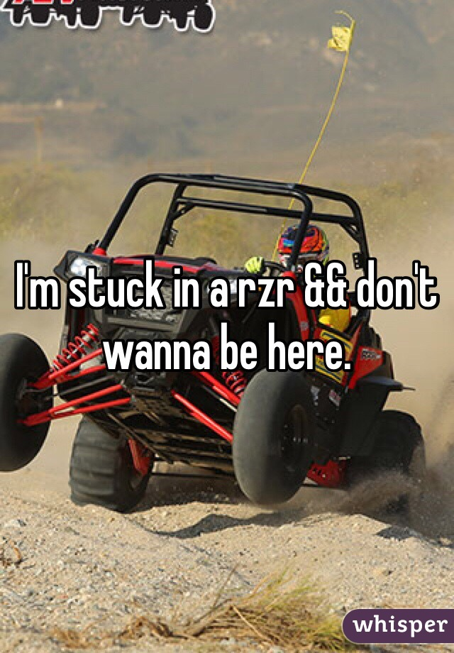 I'm stuck in a rzr && don't wanna be here.