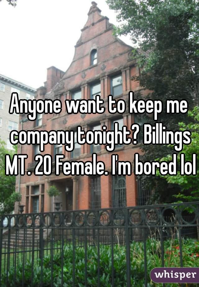 Anyone want to keep me company tonight? Billings MT. 20 Female. I'm bored lol
