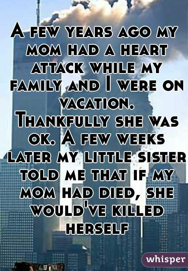 A few years ago my mom had a heart attack while my family and I were on vacation. Thankfully she was ok. A few weeks later my little sister told me that if my mom had died, she would've killed herself