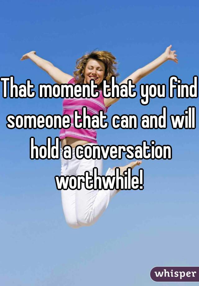 That moment that you find someone that can and will hold a conversation worthwhile!