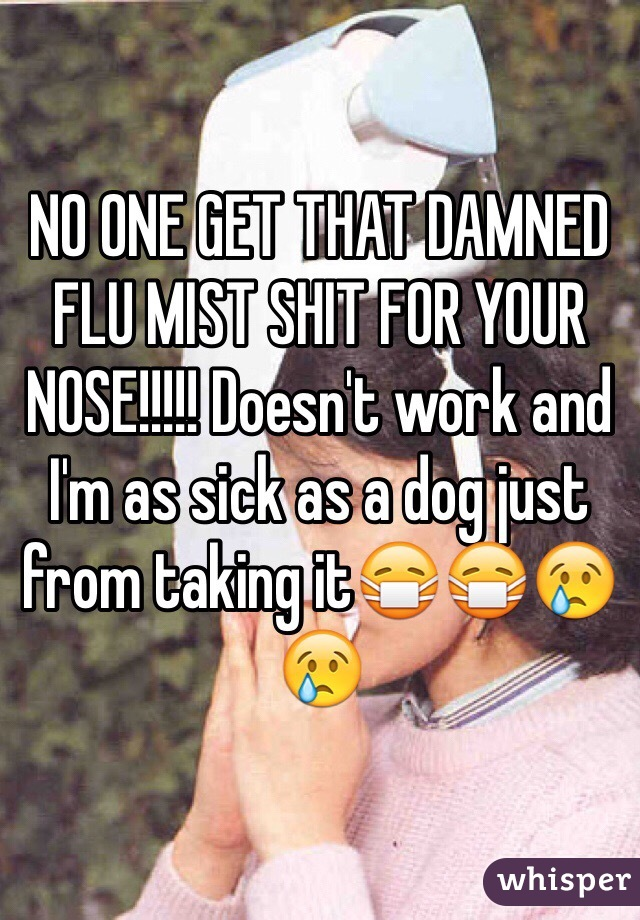 NO ONE GET THAT DAMNED FLU MIST SHIT FOR YOUR NOSE!!!!! Doesn't work and I'm as sick as a dog just from taking it😷😷😢😢