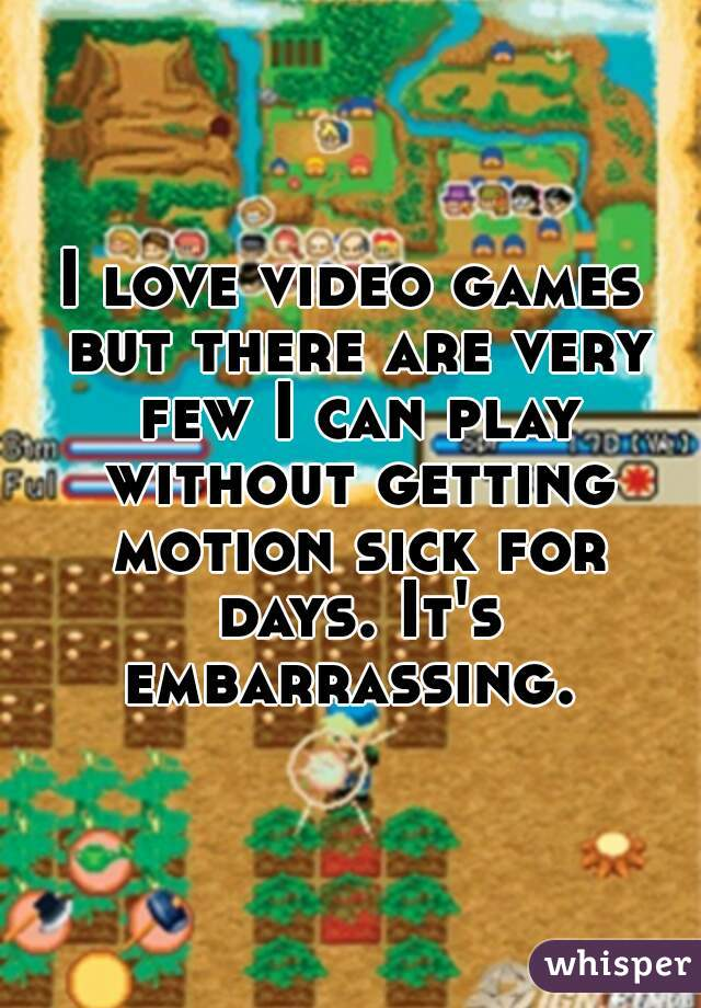 I love video games but there are very few I can play without getting motion sick for days. It's embarrassing.