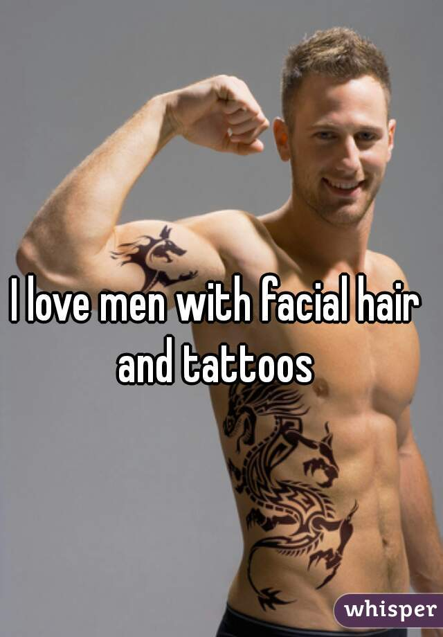 I love men with facial hair and tattoos