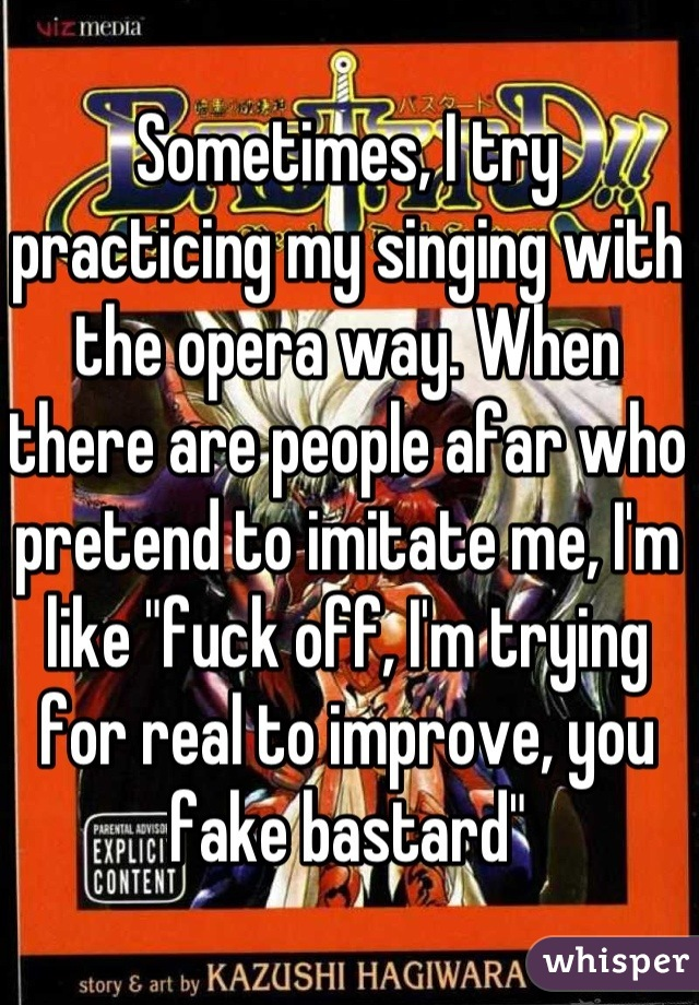 """Sometimes, I try practicing my singing with the opera way. When there are people afar who pretend to imitate me, I'm like """"fuck off, I'm trying for real to improve, you fake bastard"""""""