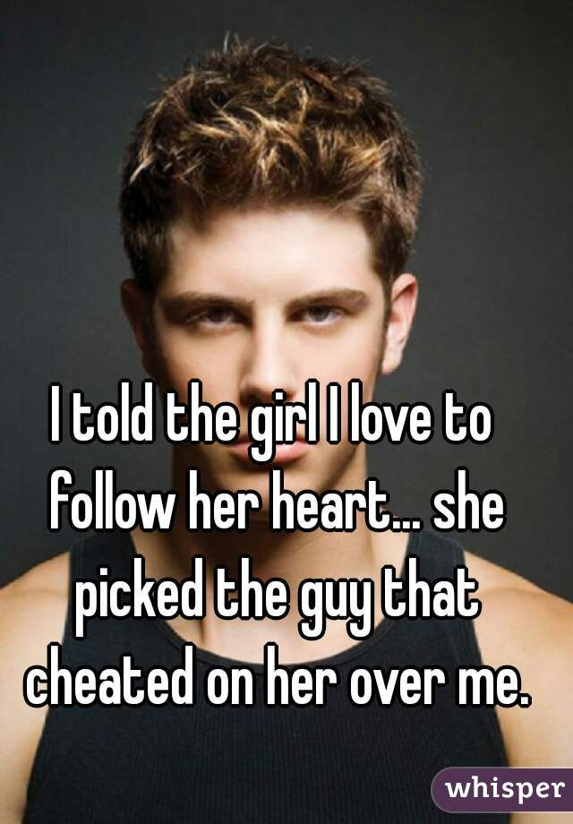 I told the girl I love to follow her heart... she picked the guy that cheated on her over me.