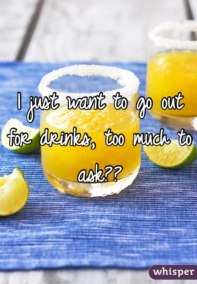 I just want to go out for drinks, too much to ask??